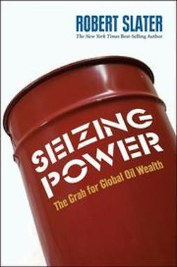 Slater, Robert - Seizing Power: The Grab for Global Oil Wealth, ebook