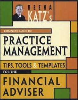 Katz, Deena B. - Deena Katz's Complete Guide to Practice Management: Tips, Tools, and Templates for the Financial Adviser, e-bok