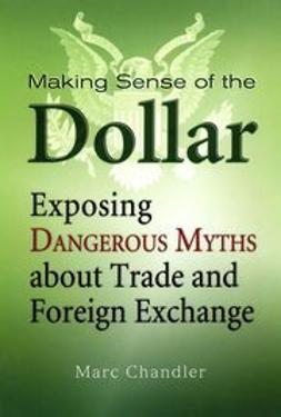 Chandler, Marc - Making Sense of the Dollar: Exposing Dangerous Myths about Trade and Foreign Exchange, ebook