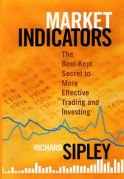 Sipley, Richard - Market Indicators: The Best-Kept Secret to More Effective Trading and Investing, e-kirja