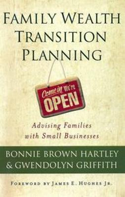 Hartley, Bonnie Brown - Family Wealth Transition Planning: Advising Families with Small Businesses, e-kirja