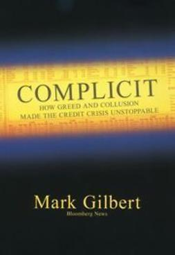 Gilbert, Mark - Complicit: How Greed and Collusion Made the Credit Crisis Unstoppable, e-bok