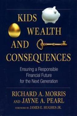 Morris, Richard A. - Kids, Wealth, and Consequences: Ensuring a Responsible Financial Future for the Next Generation, e-kirja