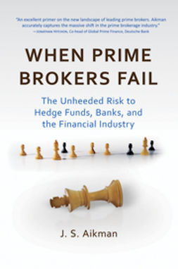 Aikman, J. S. - When Prime Brokers Fail: The Unheeded Risk to Hedge Funds, Banks, and the Financial Industry, ebook