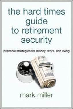 Miller, Mark - The Hard Times Guide to Retirement Security: Practical Strategies for Money, Work, and Living, e-bok