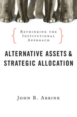 Abbink, John B. - Alternative Assets and Strategic Allocation: Rethinking the Institutional Approach, ebook