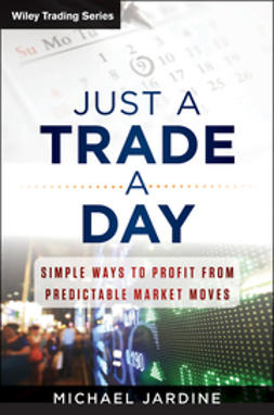 Jardine, Michael - Just a Trade a Day: Simple Ways to Profit from Predictable Market Moves, e-kirja