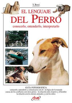 Rossi, Valeria - El lenguaje del Perro. Conocerlo, entenderlo, interpretarlo, e-kirja