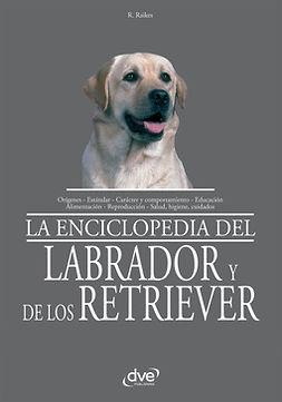 Raikes, Rio - La Enciclopedia del labrador y de los retriever, e-kirja