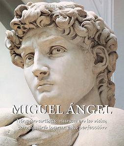 Müntz, Eugène - Miguel Ángel - Ningún artista, nunca en la vida, conseguirá lograr esta perfección., ebook