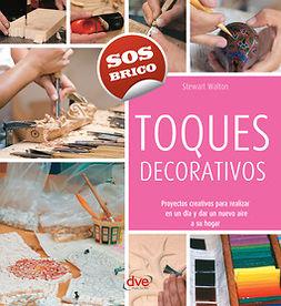 Walton, Stewart - Toques decorativos - Proyectos creativos para realizar en un día y dar un nuevo aire a su hogar, e-kirja