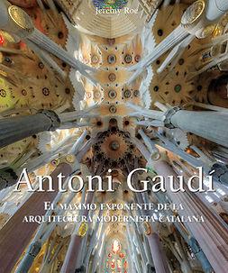 Roe, Jeremy - Antoni Gaudí - El máximo exponente de la arquitectura modernista catalana., ebook