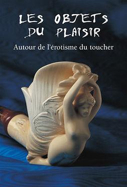 Döpp, Hans-Jürgen - Les Objets du Plaisir - Autour de l'érotisme du toucher, ebook