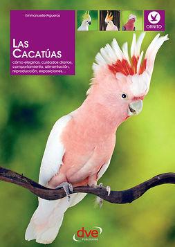 Figueras, Emmanuelle - Las cacatúas: Cómo elegirlas, cuidados diarios, comportamiento, alimentación, reproducción, exposiciones…, ebook