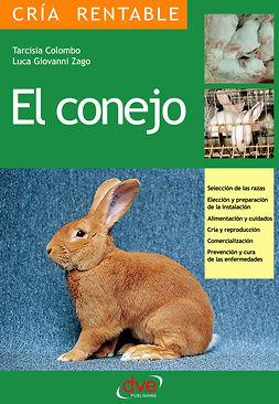 Colombo, Tarcisia - El conejo: Selección de las razas, Elección y preparación de la instalación, alimentación y cuidados, cría y reproducción, comercialización, prevención y cura de las enfermedades, ebook