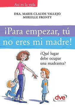 Fronty, Mireille - ¡Para empezar, tú no eres mi madre!. ¿Qué lugar debe ocupar una madrastra?, ebook