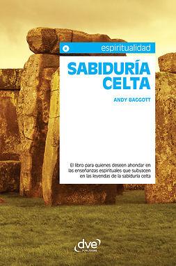 Baggott, Andy - Sabiduría celta. El libro para quienes deseen ahondar en las enseñanzas espirituales que subyacen en las leyendas de la sabiduría celta, ebook