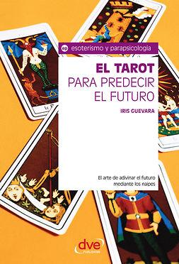 Guevara, Iris - El tarot para predecir el futuro. El arte de adivinar el futuro mediante los naipes, e-bok