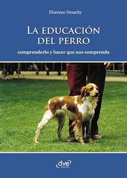 Desachy, Florence - La educación del perro - Comprenderlo y hacer que nos comprenda, ebook
