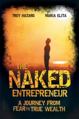 Hazard, Troy - The Naked Entrepreneur: A Journey From Fear to True Wealth, ebook