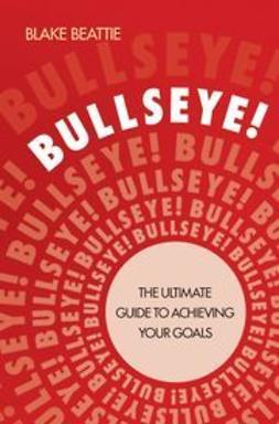 Beattie, Blake - Bullseye!: The Ultimate Guide to Achieving Your Goals, ebook