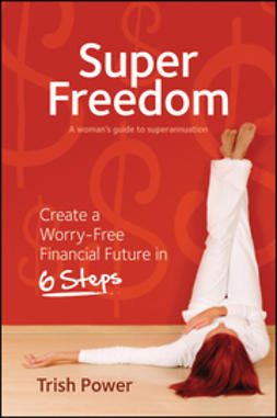 Power, Trish - Super Freedom: Create a Worry-Free Financial Future in 6 Steps, e-kirja