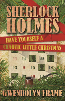 Frame, Gwendolyn - Sherlock Holmes Have Yourself a Chaotic Little Christmas, ebook