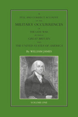 James, William - A Full and Correct Account of the Military Occurrences of the Late War Between Great Britain and the United States of America - Volume 1, ebook