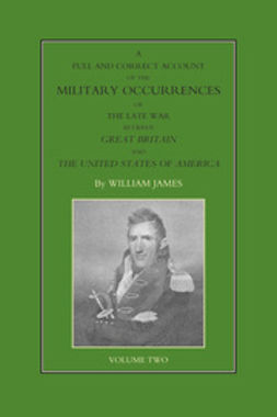 James, William - A Full and Correct Account of the Military Occurrences of the Late War Between Great Britain and the United States of America - Volume 2, ebook