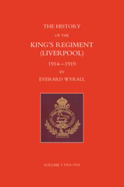 Wyrall, Everard - History of the King's Regiment (Liverpool) 1914-1919 Volume I, e-kirja