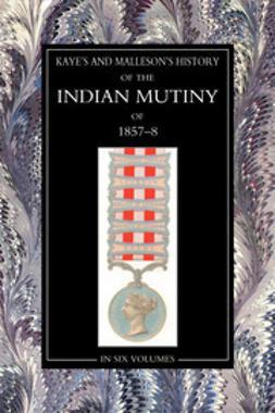 Kaye, Sir John - The History of the Indian Mutiny of 1857-58: Vol 1, ebook