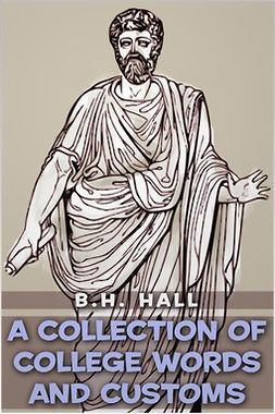 Hall, Benjamin Homer - A Collection of College Words and Customs, e-kirja