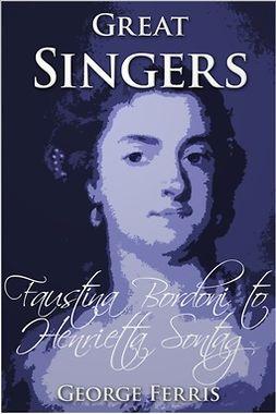 Ferris, George - Great Singers: Faustina Bordoni to Henrietta Sontag, ebook