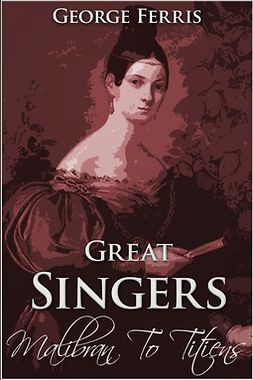 Ferris, George - Great Singers: Malibran to Titiens, ebook
