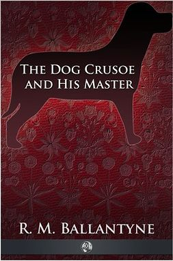 Ballantyne, Robert Michael - The Dog Crusoe and His Master, ebook