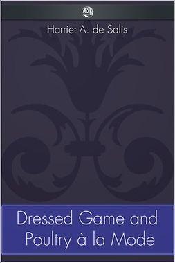 Salis, Harriet A. de - Dressed Game and Poultry à la Mode, e-bok