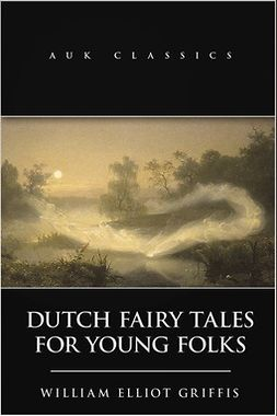 Griffis, William Elliot - Dutch Fairy Tales for Young Folks, e-kirja