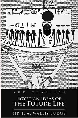 Budge, E. A. Wallis - Egyptian Ideas of the Future Life, ebook
