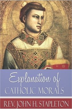 Stapleton, John H. - Explanation of Catholic Morals, ebook