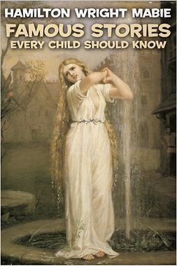 Mabie, Hamilton Wright - Famous Stories Every Child Should Know, e-kirja