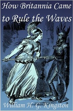 Kingston, William H. G. - How Britannia Came to Rule the Waves, e-kirja