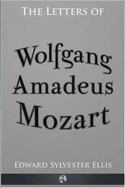 Ellis, Edward Sylvester - The Letters of Wolfgang Amadeus Mozart, ebook