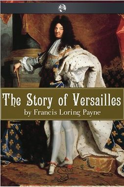 Payne, Francis Loring - The Story of Versailles, ebook