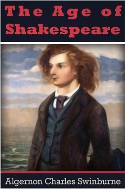 Swinburne, Algernon Charles - The Age of Shakespeare, ebook