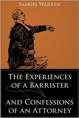 Warren, Samuel - The Experiences of a Barrister and Confessions of an Attorney, e-kirja
