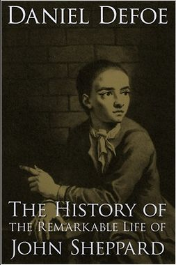 Defoe, Daniel - The History of the Remarkable Life of John Sheppard, e-kirja