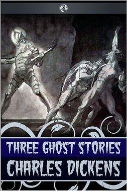 Dickens, Charles - Three Ghost Stories, e-kirja
