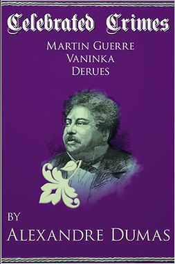 Dumas, Alexandre - Celebrated Crimes 'Martin Guerre', 'Vaninka' and 'Derues', e-kirja