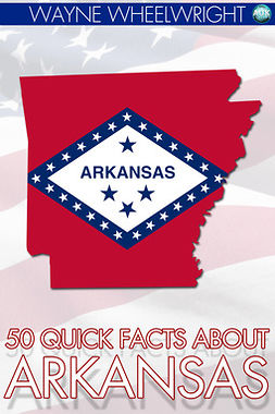 Wheelwright, Wayne - 50 Quick Facts about Arkansas, ebook