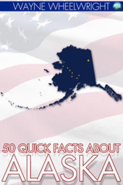 Wheelwright, Wayne - 50 Quick Facts about Alaska, ebook